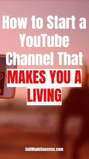 How to Start a YouTube Channel That Makes You a Living in 2018 - Self Made Success