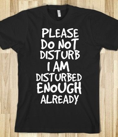 Please Do Not Disturb I Am Disturbed Enough Already T-Shirt - Funny Shirt Sayings - Ideas of Funny Shirt Sayings #funnyshirts #funny #shirts -   Disturb T-Shirt