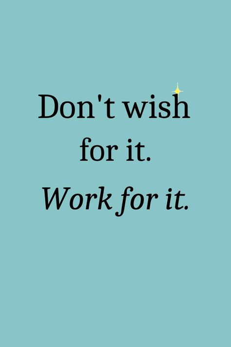 Don't wish for it. Work for it quote