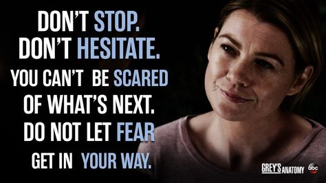 """""""Don't stop. Don't hesitate. You can't be scared of what's next. Do not let fear get in your way."""" Meredith Grey, Grey's Anatomy quotes"""