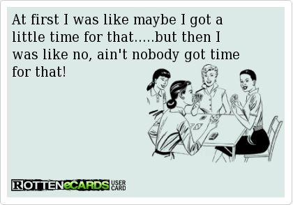 At first I was like maybe I got a little time for that.....but then I was like no, ain't nobody got time for that!
