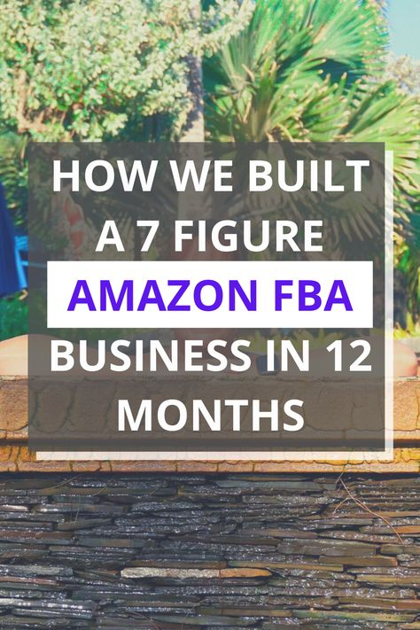 HOW WE BUILT A 7 FIGURE AMAZON FBA BUSINESS IN 12 MONTHS
