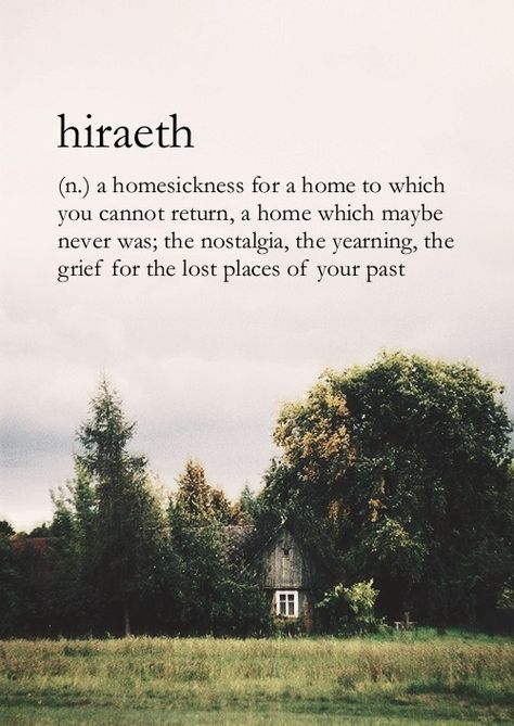 Hiraeth (n) A Homesickness for a Home to Which You Cannot Return, a Home Which Maybe Never Was; The Nostalgia, The Yearning, The Grief for the Places of Your Past...