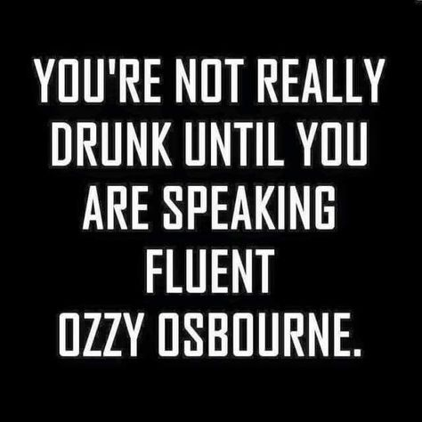 You're not really drunk until you are speaking fluent Ozzy Osbourne. Sarcastic Quotes, Funny Quotes, Funny Memes, Funny Drinking Quotes, Funny Alcohol Quotes, Bar Quotes, Life Quotes, Drink Quotes, Alcohol Humor