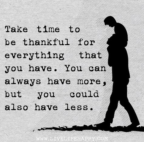 Take time to be thankful for everything that you have. You can always have more, but you could also have less.
