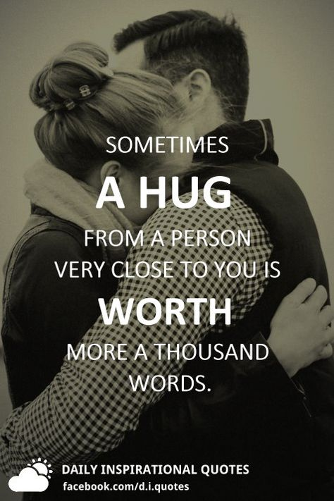 Sometimes a hug from a person very close to you is worth more a thousand words.