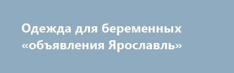 Одежда для беременных «объявления Ярославль» http://www.pogruzimvse.ru/doska28/?adv_id=1313  Какой должна быть одежда для беременных? Торговая марка «МамаБэль» с 2002 года создает и реализует красивую и удобную одежду для беременных и кормящих женщин. На сегодняшний день  специализированные магазины «МамаБэль» открыты более чем в 20 городах России.    Для женщины всегда важно, какую одежду она носит. Особенно, это становится значимым во время беременности. Тут нужно обращать внимание не…