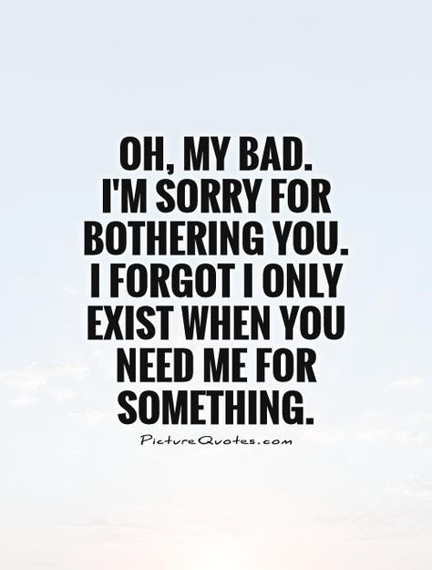 I'm sorry for bothering you. I forgot I only exist when you need me for something. Picture Quote #1 | Quotes | Pinterest | Truths, Thoughts and W…