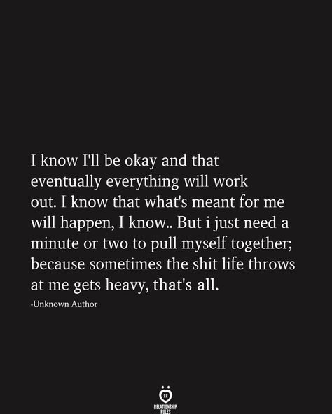 I know I'll be okay and that eventually everything will work out. I know that what's meant for me will happen, I know.. But i just need a minute or two to pull myself together; because sometimes the shit life throws at me gets heavy, that's all. -Unknown Author #lifequotes