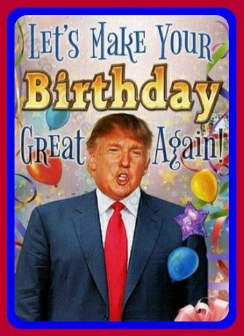 Trump Make Your Birthday Great Again Best Birthday Wishes Quotes Happy Birthday Quotes Funny Happy Birthday Trump