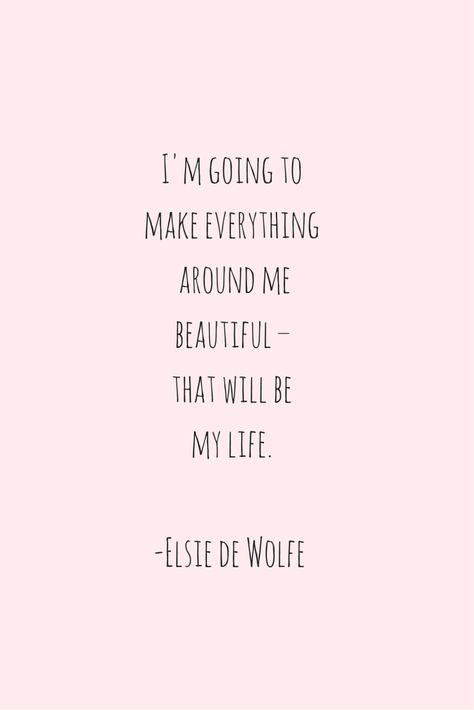 I'm going to make everything around me beautiful - that will be my life. - Elsie de Wolfe