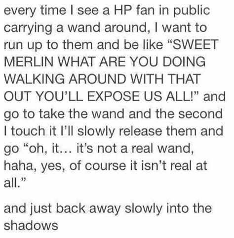 I'm just waiting for the day I find someone with a wand roaming around in public. : harrypotter