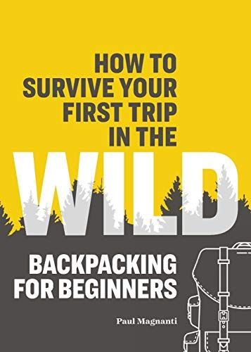 Epub Free How To Survive Your First Trip In The Wild Backpacking