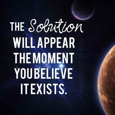 The Solution will appear the moment you believe it exists