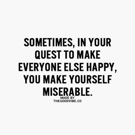 sometimes in your quest to make everyone else happy you make yourself miserable