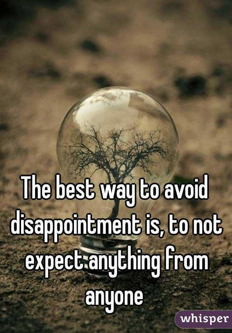 The best way to avoid disappointment is, to not expect