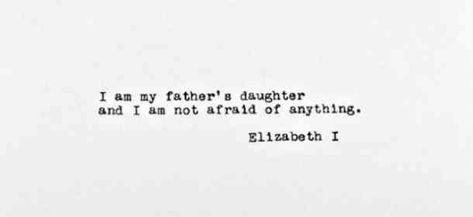 """""""I am my father's daughter and I am not afraid of anything."""" — Elizabeth I"""