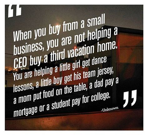 Great Advice #206: When you buy from a small business, you are not helping a CEP buy a third vacation home. You are helping a little girl get dance lessons, a little boy get his team jersey, a mom put food on the table, a dad pay a mortgage or  a student pay for college.