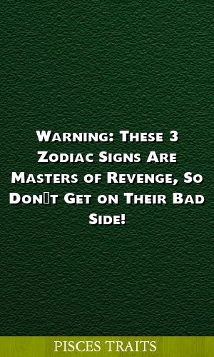 Warning These 3 Zodiac Signs Are Masters Of Revenge So Don T Get On Their Bad Side Zodiacsigns Aries Libra Capricorn Zodiac Signs Pisces Pisces Zodiac