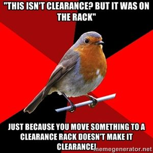 """""""This isn't clearance? but it was on the rack"""" just because you move something to a clearance rack doesn't make it clearance! 