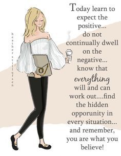 """""""Today learn to expect the positive ....do not dwell on the negative... know that everything will and can workout.... find the hidden opportunity in every situation...and remember, you are what you believe."""""""