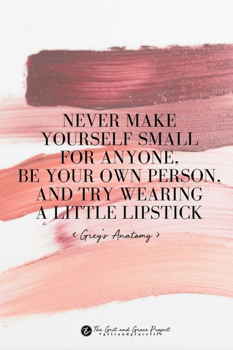 """""""Never make yourself small for anyone, be your own person, and try wearing a little lipstick."""" — Grey's Anatomy"""