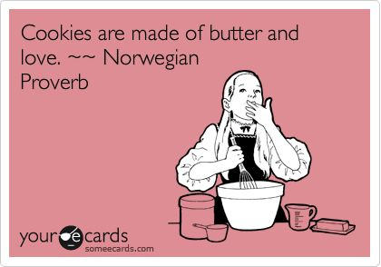 """Cookies are made of butter and love."" ~~ Norwegian Proverb. (someecards.com)"