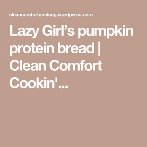 Lazy Girl's pumpkin protein bread | Clean Comfort Cookin'...
