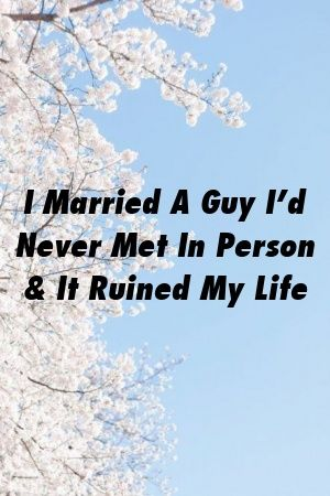 I Married A Guy I'd Never Met In Person & It Ruined My Life by werelation.xyz #marriage  #life  #romance