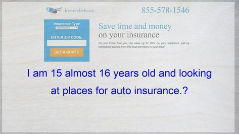 I am 15 almost 16 years old and looking at places for auto insurance.?, #Auto #Insurance #places #Years