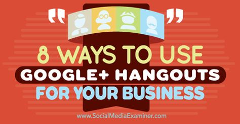 8 Ways to Use Google+ Hangouts for Your Business : Social Media Examiner