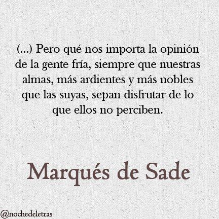 (...) Siempre que nuestras almas, más ardientes y más nobles que las suyas, sepan disfrutar de lo que ellos no perciben. Marqués de Sade.