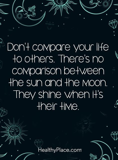 Quote about self-confidence - TDon't compare your life to others. There's no comparison between the sun and the moon. They shine when it's their time.