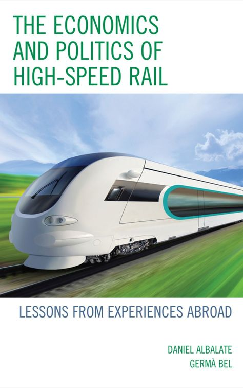 The economics and politics of high-speed rail: lessons from experiences abroad - by Daniel Albalate : Lexington Books, Dawsonera ebook