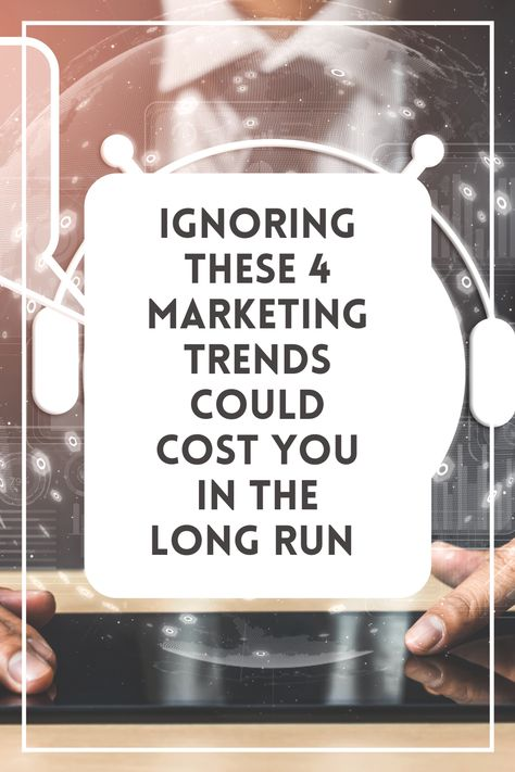 Ignoring These 4 Marketing Trends Could Cost You in the Long Run