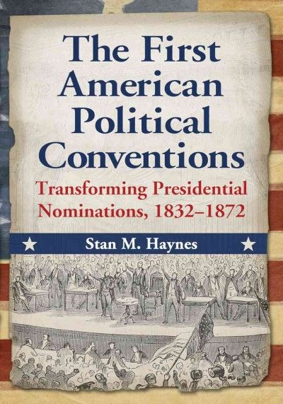First American Political Conventions : Transforming Presidential Nominations, 1832-1872