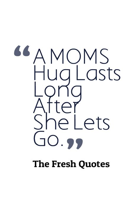Mothers Quotes A Mom S Hug Lasts Long After She Lets Go Mother