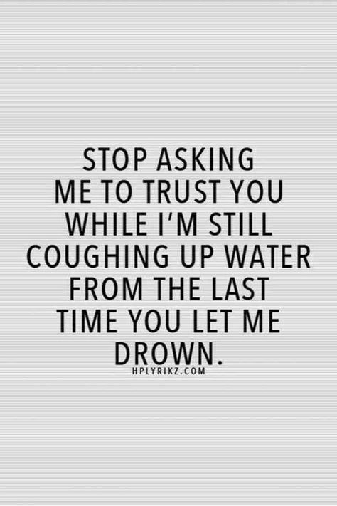 """""""Stop asking me to trust you while I'm still coughing up water from the last time you let me drown."""""""