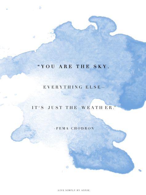 """You are the sky. Everything else..It's just the weather.""~Pema Chodron Live Simply by Annie"