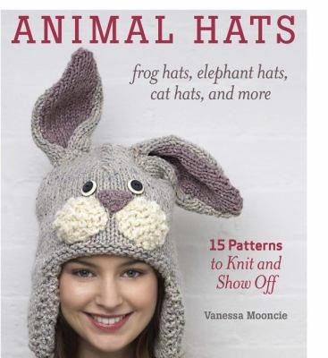 Animal Hats: Frog Hats, Elephant Hats, Cat Hats, and More: 15 Patterns to Knit and Show Off by Vanessa Mooncie.