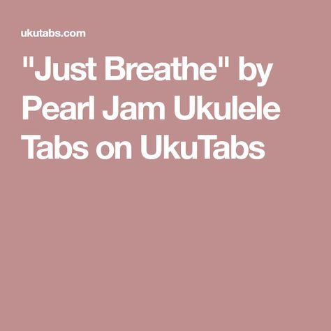 Just Breathe By Pearl Jam Ukulele Tabs On Ukutabs Uke Pinterest