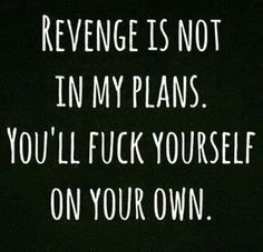 """Thank you, Karma!   """"Revenge is not in my plans. You'll fuck yourself on your own."""" -Broken-hearted girls everywhere"""