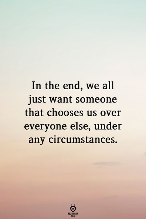 In the end, we all just want someone that chooses us over everyone else,