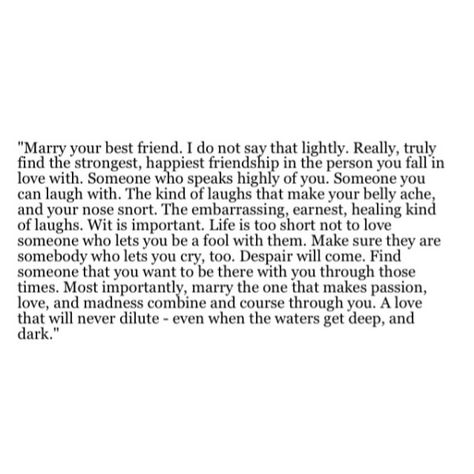 Marry your best friend. Truly find the strongest, happiest friendship in the person you fall in love with. Someone who speaks highly of you, you can laugh with. Life is too short not to love someone who lets you be a fool with them. Make sure they are somebody who lets you cry, too. Marry the one that makes passion, love, and madness combine and course through you. A love that will never dilute- even when the waters get deep, and dark.