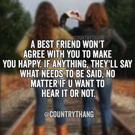 A best friend won't agree with you to make you happy. If anything, they'll say what needs to be said, no matter if u want to hear it or not. #countrythang #countrythangquotes #countryquotes #countrysayings #countrybestfriends