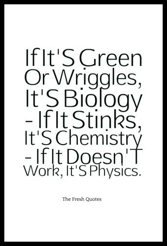 If It S Green Or Wriggles It S Biology If It Stinks It S Chemistry If It Doesn T Work It S Physics Ha Science Quotes Funny Science Quotes Science Humor