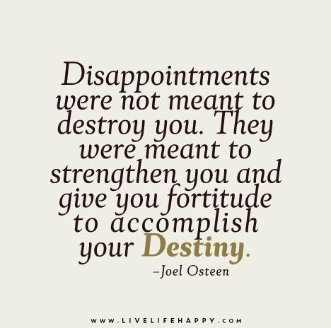 Disappointments were not meant to destroy you. They were meant to strengthen you and give you fortitude to accomplish your destiny.
