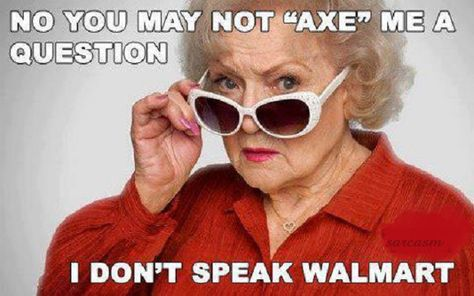 Oh, Betty, I love you...I don't speak Walmart, either.