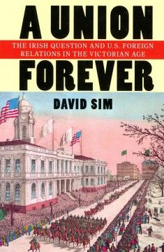 A union forever : the Irish question and U.S. foreign relations in the Victorian age - David Sim examines how Irish nationalists and their American sympathizers tried to convince legislators and statesmen to use the global influence of the United States to achieve Irish independence.