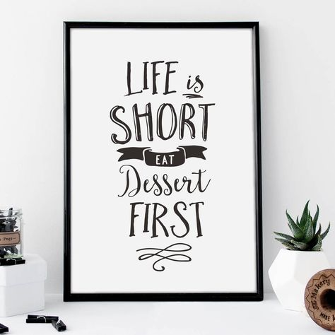 Life is short, eat dessert first http://www.notonthehighstreet.com/themotivatedtype/product/life-is-short-eat-dessert-first-typography-print Limited edition, order now!